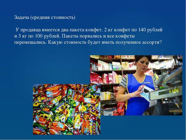 Задача (средняя стоимость) У продавца имеется два пакета конфет. 2 кг конфет...