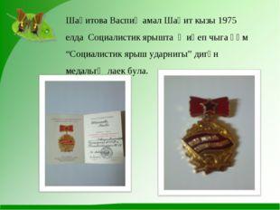 "Шаһитова Васпиҗамал Шаһит кызы 1975 елда Социалистик ярышта җиңеп чыга һәм ""С"