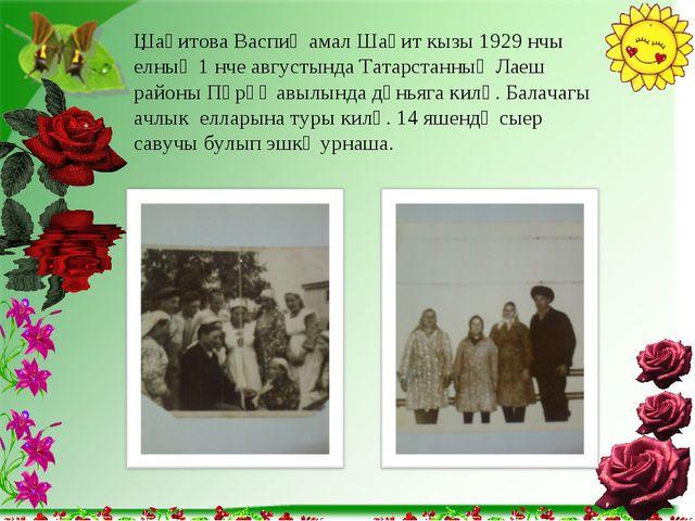 : Шаһитова Васпиҗамал Шаһит кызы 1929 нчы елның 1 нче августында Татарстанның...
