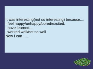 It was interesting(not so interesting) because.... I feel happy/unhappy/bored