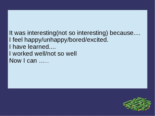 It was interesting(not so interesting) because.... I feel happy/unhappy/bored...