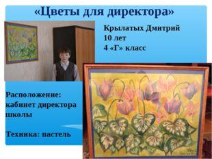 «Цветы для директора» Крылатых Дмитрий 10 лет 4 «Г» класс Расположение: кабин