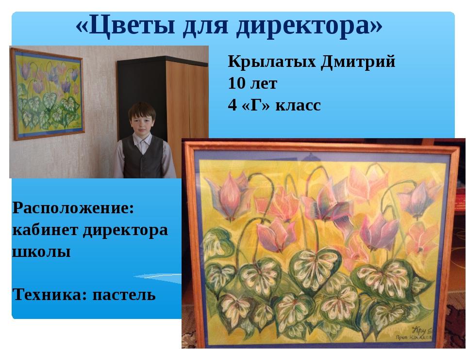 «Цветы для директора» Крылатых Дмитрий 10 лет 4 «Г» класс Расположение: кабин...