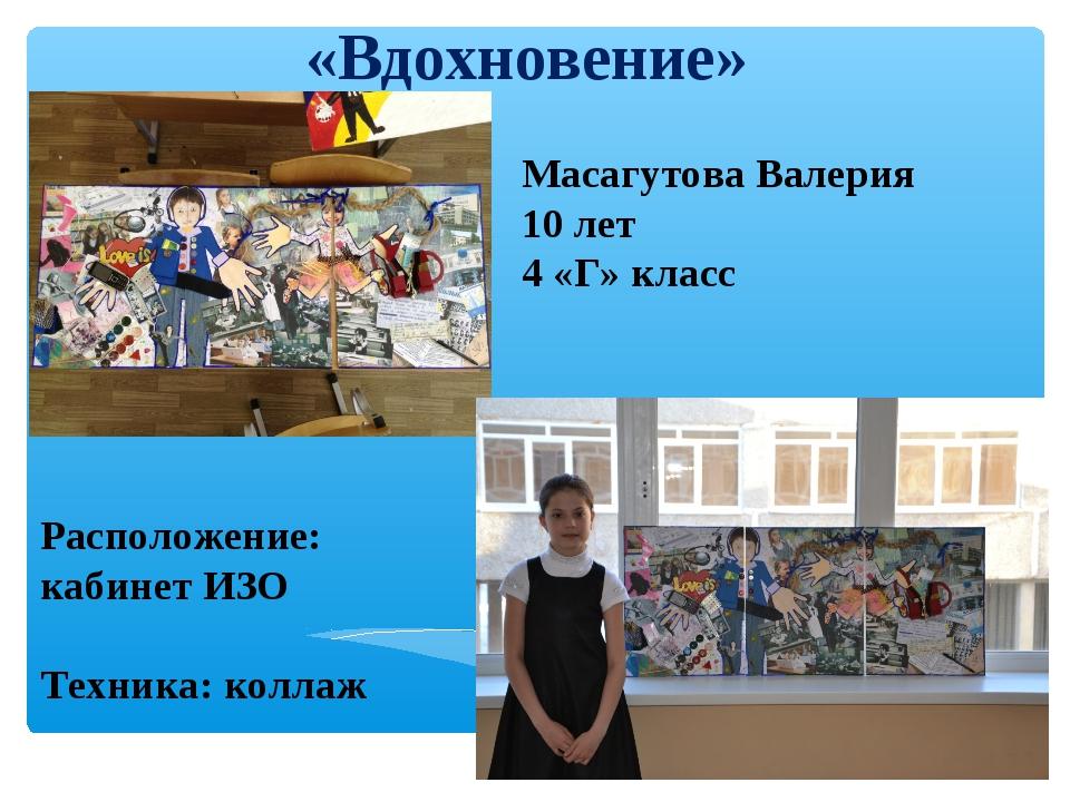 «Вдохновение» Масагутова Валерия 10 лет 4 «Г» класс Расположение: кабинет ИЗО...