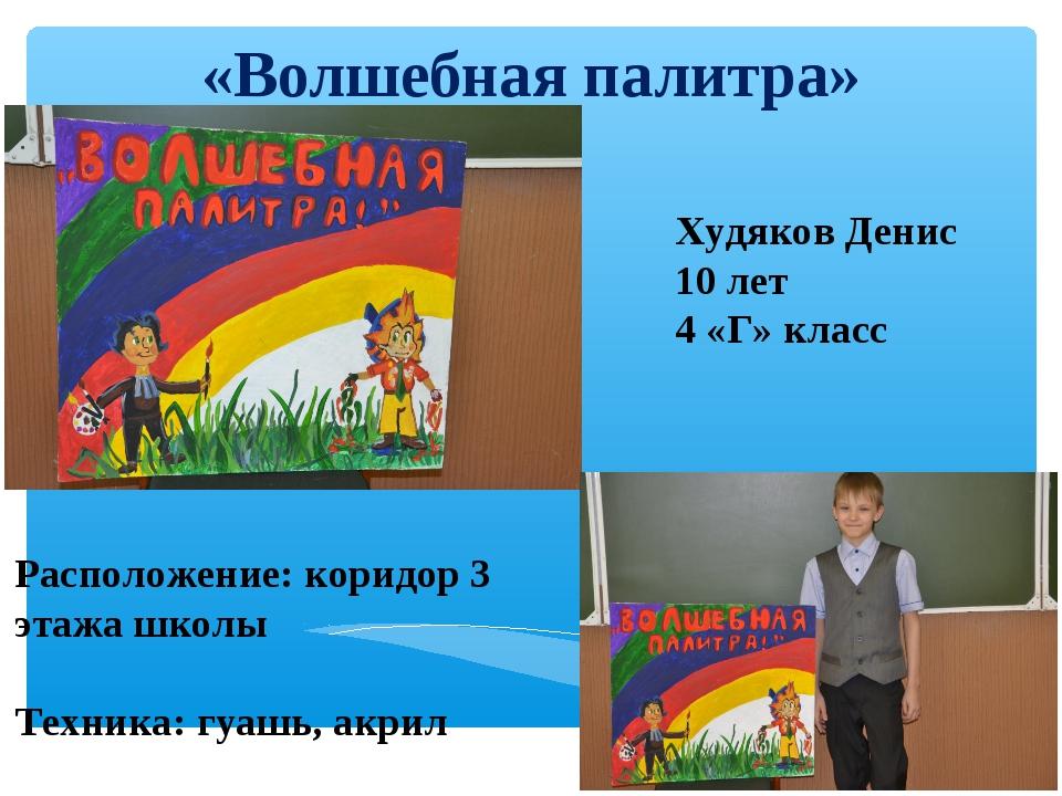 «Волшебная палитра» Худяков Денис 10 лет 4 «Г» класс Расположение: коридор 3...