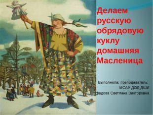 Делаем русскую обрядовую куклу домашняя Масленица Выполнила: преподаватель: М