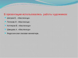 В презентации использовались работы художников: Шатров Е.. «Масленица» Попков