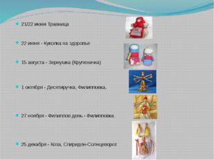 21/22 июня Травница 22 июня - Куколка на здоровье 15 августа - Зернушка (Кру