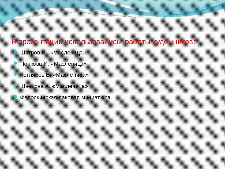 В презентации использовались работы художников: Шатров Е.. «Масленица» Попков...
