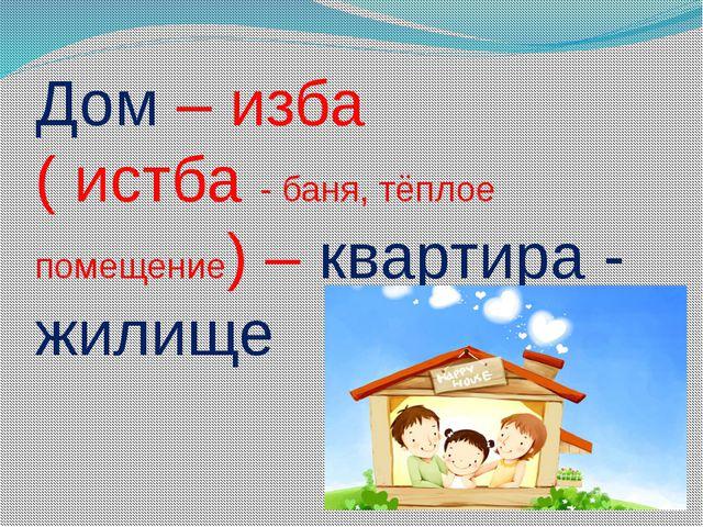 Дом – изба ( истба - баня, тёплое помещение) – квартира - жилище