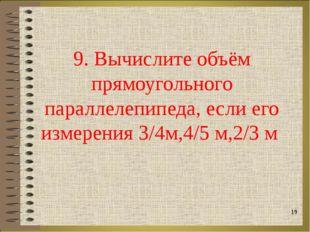 9. Вычислите объём прямоугольного параллелепипеда, если его измерения 3/4м,4/