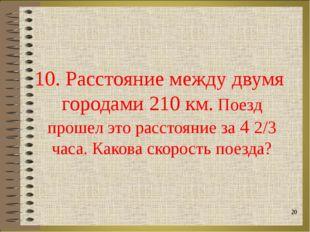 10. Расстояние между двумя городами 210 км. Поезд прошел это расстояние за 4