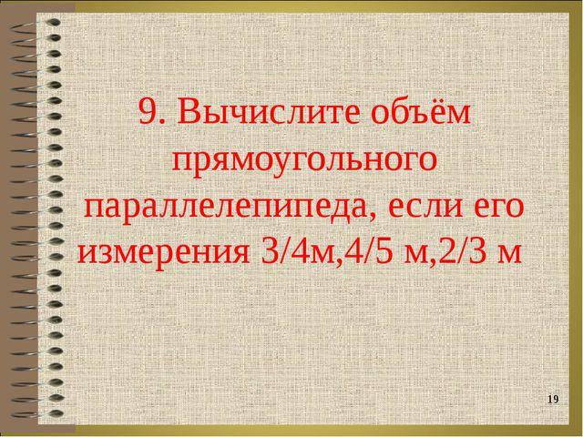 9. Вычислите объём прямоугольного параллелепипеда, если его измерения 3/4м,4/...