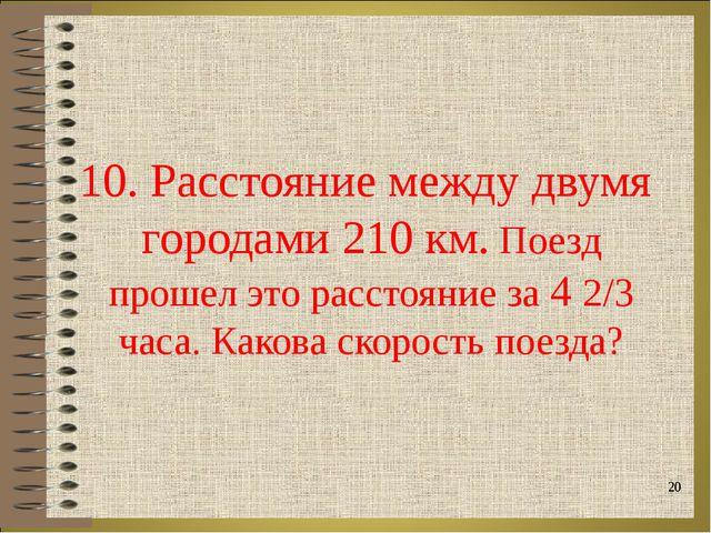 10. Расстояние между двумя городами 210 км. Поезд прошел это расстояние за 4...