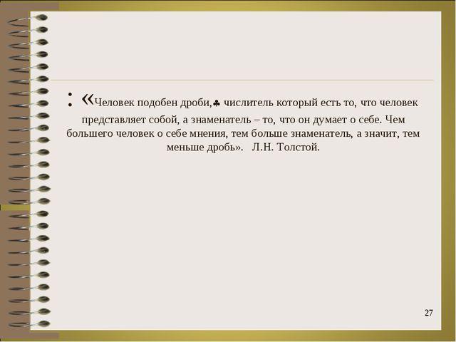 : «Человек подобен дроби, числитель который есть то, что человек представляе...