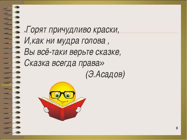 * «Горят причудливо краски, И,как ни мудра голова , Вы всё-таки верьте сказке...