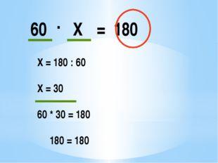 60 . Х = 180 Х = 180 : 60 Х = 30 60 * 30 = 180 180 = 180