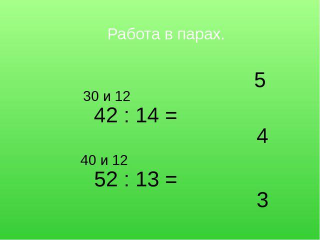 Работа в парах. 52 : 13 = 42 : 14 = 5 4 3 30 и 12 40 и 12