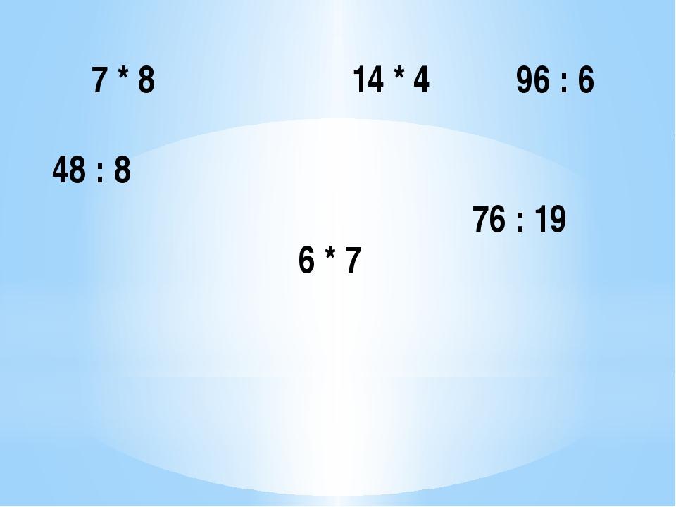 7 * 8 14 * 4 96 : 6 48 : 8 6 * 7 76 : 19