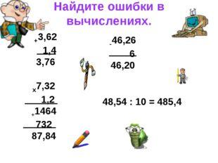 Найдите ошибки в вычислениях. +3,62 1,4 3,76 -46,26 6 46,20 х7,32 1,2 +1464 7