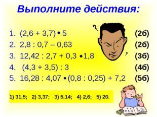 Выполните действия: (2,6 + 3,7) 5(2б) 2,8 : 0,7 – 0,63(2б) 12,42 : 2