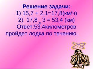 Решение задачи: 1) 15,7 + 2,1=17,8(км/ч) 2) 17,8 3 = 53,4 (км) Ответ:53,4кило