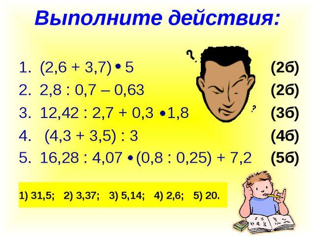 Выполните действия: (2,6 + 3,7) 5(2б) 2,8 : 0,7 – 0,63(2б) 12,42 : 2...
