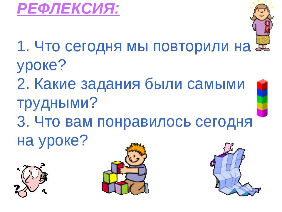 РЕФЛЕКСИЯ: 1. Что сегодня мы повторили на уроке? 2. Какие задания были самым...