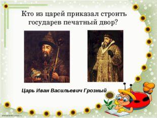 Кто из царей приказал строить государев печатный двор? Царь Иван Васильевич Г
