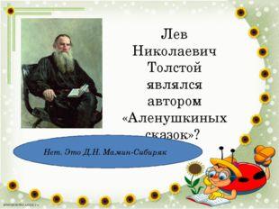 Лев Николаевич Толстой являлся автором «Аленушкиных сказок»? Нет. Это Д.Н. Ма