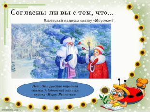 Согласны ли вы с тем, что... Одоевский написал сказку «Морозко»? Нет. Это рус