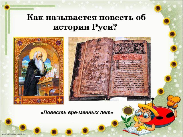 Как называется повесть об истории Руси? «Повесть временных лет»