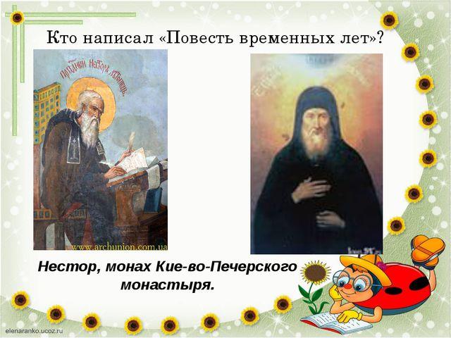 Кто написал «Повесть временных лет»? Нестор, монах Киево-Печерского монастыря.