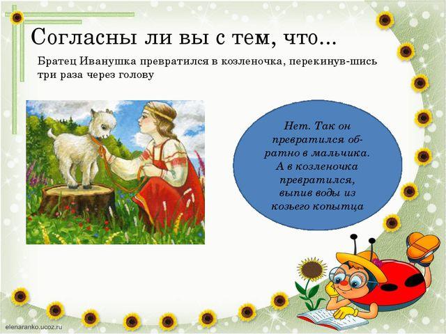 Согласны ли вы с тем, что... Братец Иванушка превратился в козленочка, переки...