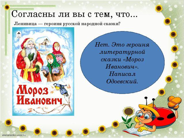 Согласны ли вы с тем, что... Ленивица — героиня русской народной сказки? Нет....