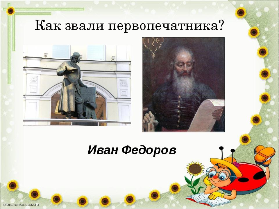 Как звали первопечатника? Иван Федоров