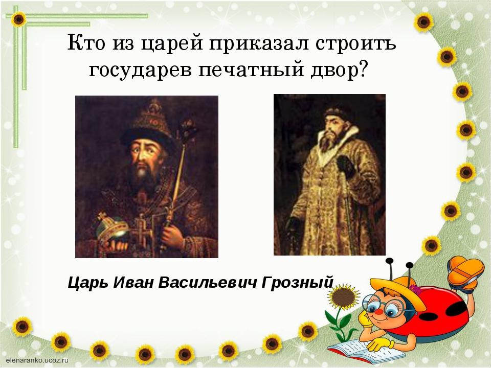 Кто из царей приказал строить государев печатный двор? Царь Иван Васильевич Г...