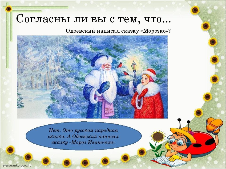 Согласны ли вы с тем, что... Одоевский написал сказку «Морозко»? Нет. Это рус...
