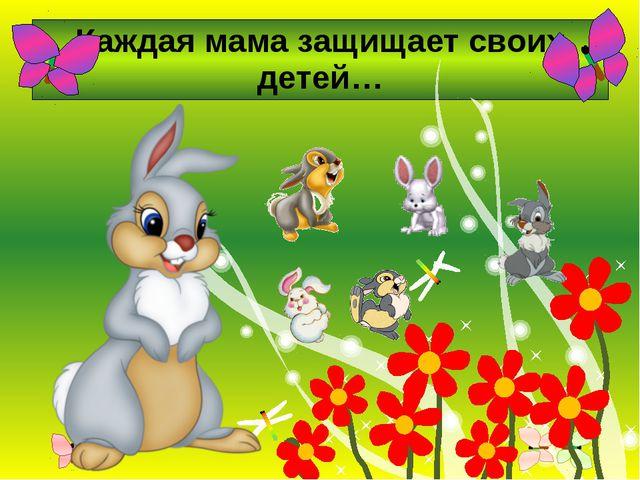 Каждая мама защищает своих детей…