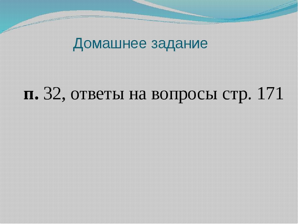 Домашнее задание п. 32, ответы на вопросы стр. 171
