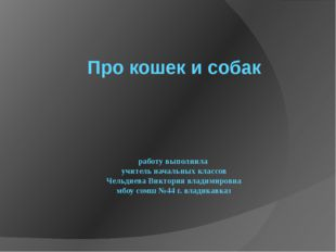 Про кошек и собак работу выполнила учитель начальных классов Чельдиева Викто