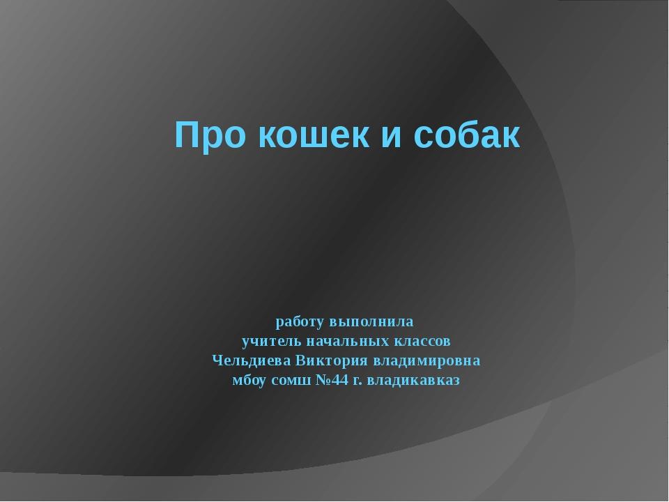 Про кошек и собак работу выполнила учитель начальных классов Чельдиева Викто...