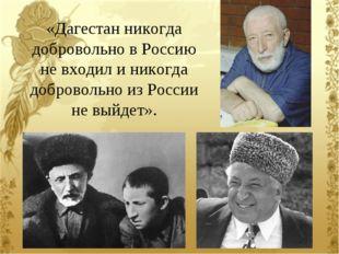 «Дагестан никогда добровольно в Россию не входил и никогда добровольно из Рос