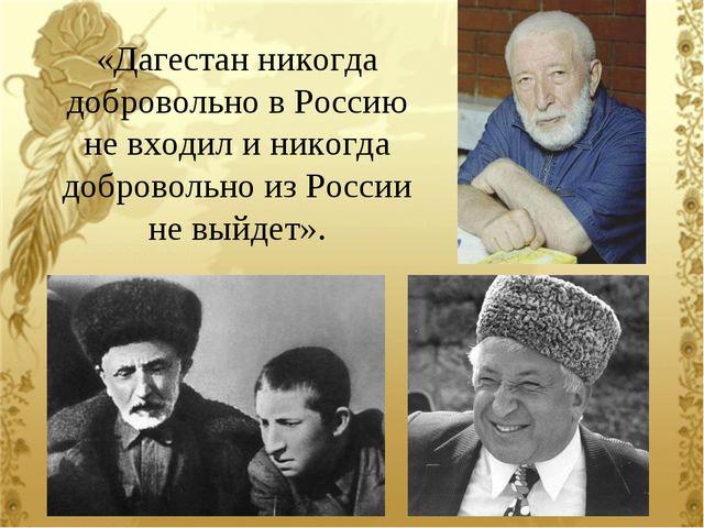«Дагестан никогда добровольно в Россию не входил и никогда добровольно из Рос...