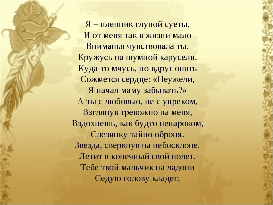 Я – пленник глупой суеты, И от меня так в жизни мало Вниманья чувствовала ты...