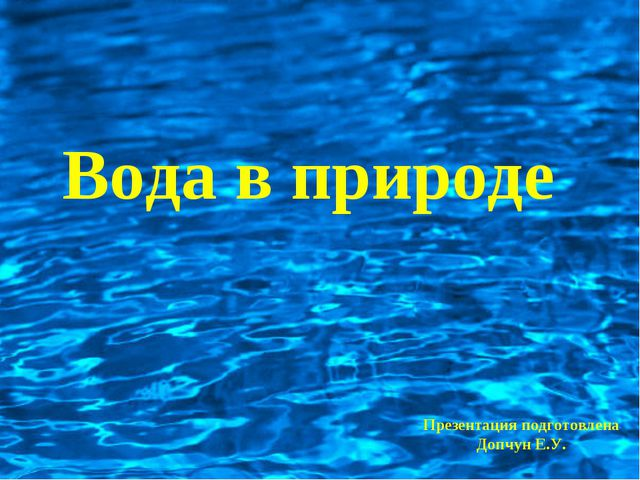 Вода в природе Презентация подготовлена Допчун Е.У.