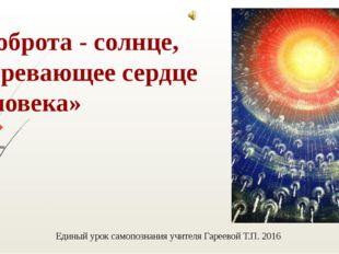 «Доброта - солнце, согревающее сердце человека» Михаил Пришвин Единый урок са