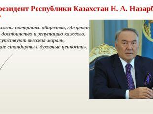 Президент Республики Казахстан Н. А. Назарбаев «Мы должны построить общество,
