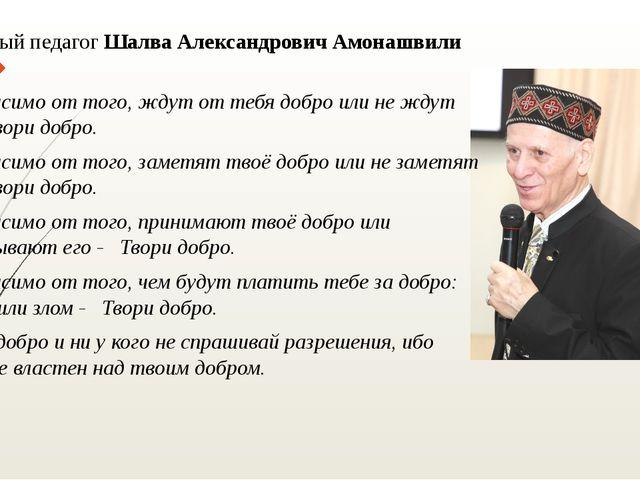 Известный педагог Шалва Александрович Амонашвили сказал: - Независимо от того...