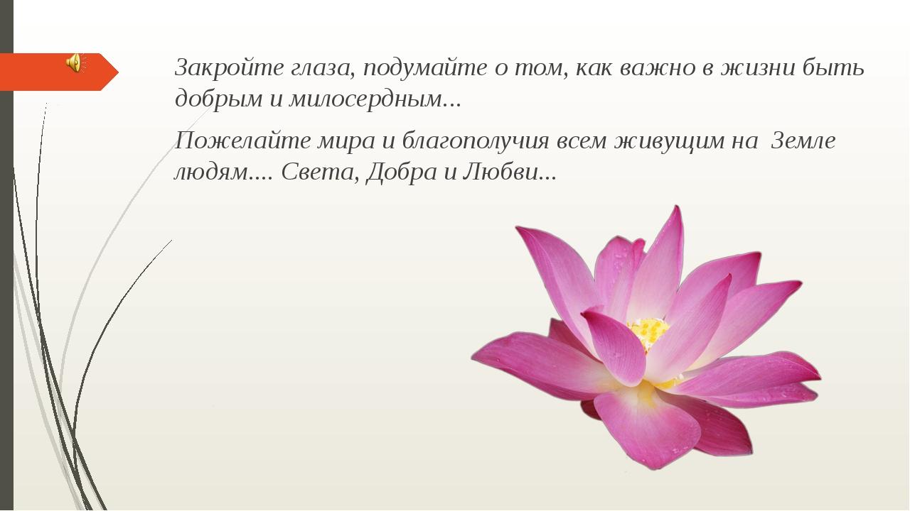Закройте глаза, подумайте о том, как важно в жизни быть добрым и милосердным....